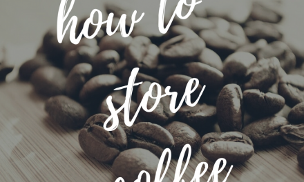 How to Store Coffee the Right Way